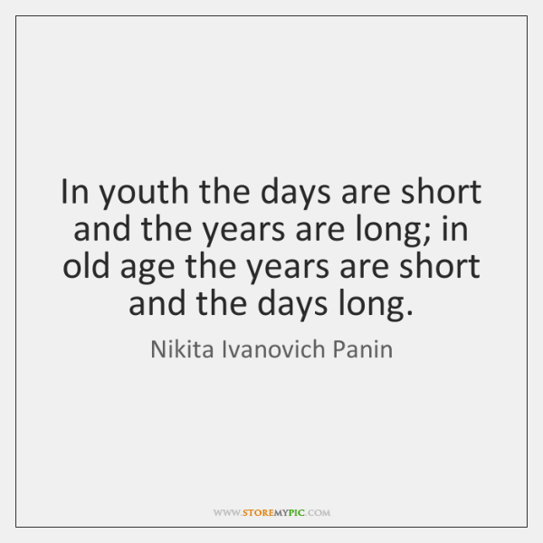 In youth the days are short and the years are long; in ...