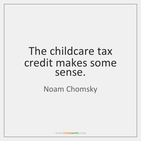The childcare tax credit makes some sense.