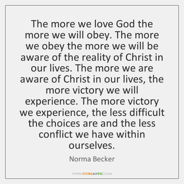 The more we love God the more we will obey. The more ...