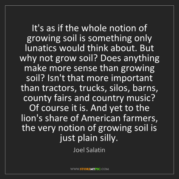 Joel Salatin: It's as if the whole notion of growing soil is something...