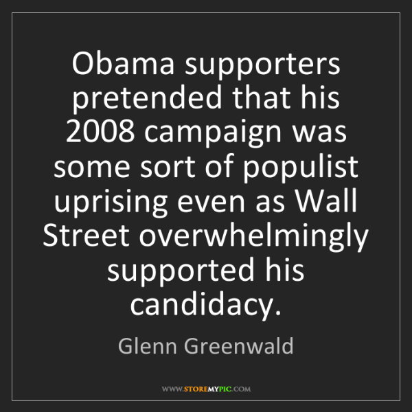 Glenn Greenwald: Obama supporters pretended that his 2008 campaign was...