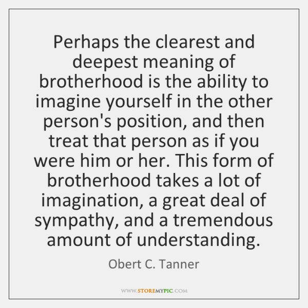 Perhaps the clearest and deepest meaning of brotherhood is the ability to ...