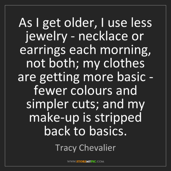 Tracy Chevalier: As I get older, I use less jewelry - necklace or earrings...