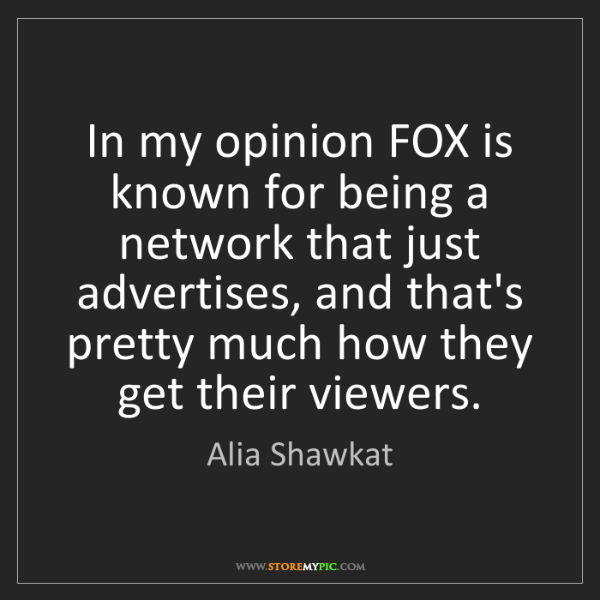 Alia Shawkat: In my opinion FOX is known for being a network that just...