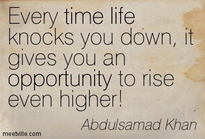 Every Time Life Knocks You Down It Gives You An Opportunity To Rise