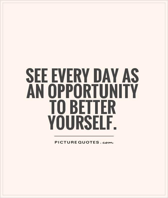 See every day as an opportunity to better yourself