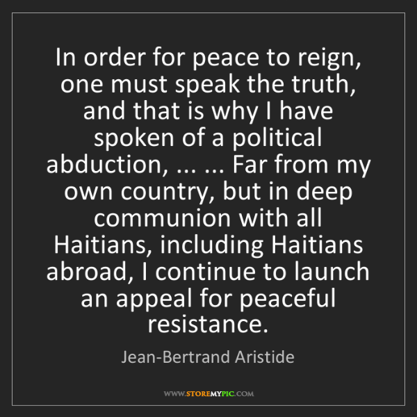 Jean-Bertrand Aristide: In order for peace to reign, one must speak the truth,...