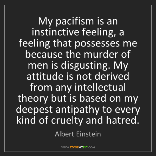 Albert Einstein: My pacifism is an instinctive feeling, a feeling that...