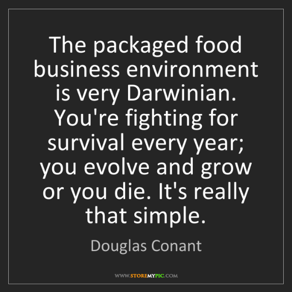 Douglas Conant: The packaged food business environment is very Darwinian....