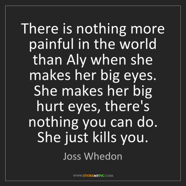 Joss Whedon: There is nothing more painful in the world than Aly when...