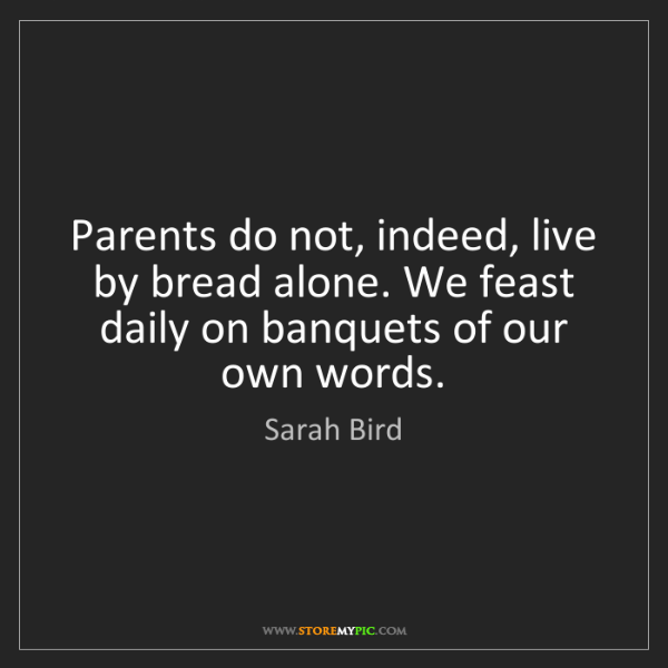 Sarah Bird: Parents do not, indeed, live by bread alone. We feast...