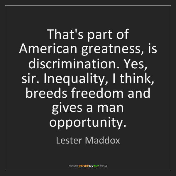 Lester Maddox: That's part of American greatness, is discrimination....