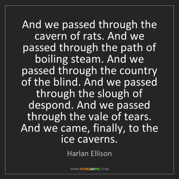 Harlan Ellison: And we passed through the cavern of rats. And we passed...