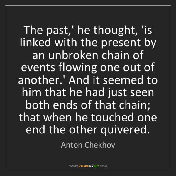 Anton Chekhov: The past,' he thought, 'is linked with the present by...
