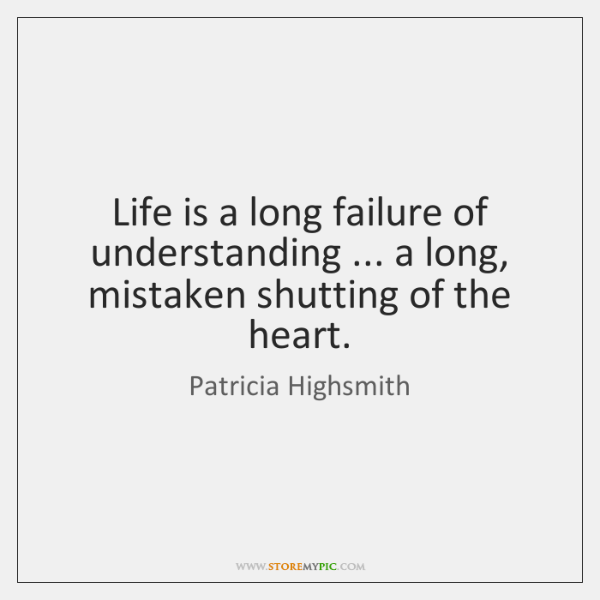 Life is a long failure of understanding ... a long, mistaken shutting of ...