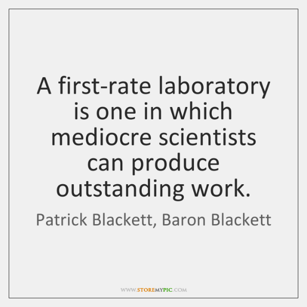 A first-rate laboratory is one in which mediocre scientists can produce outstanding ...
