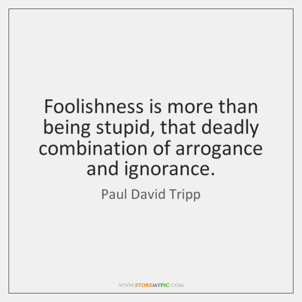 Foolishness is more than being stupid, that deadly combination of arrogance and ...