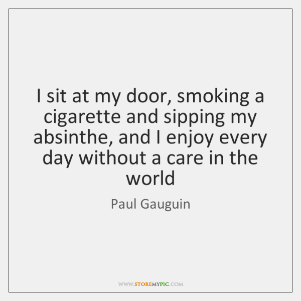 I sit at my door, smoking a cigarette and sipping my absinthe, ...