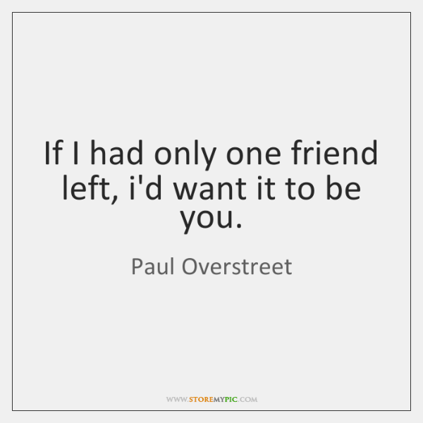 If I had only one friend left, i'd want it to be ...