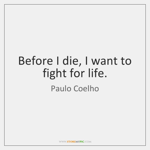 Before I die, I want to fight for life.