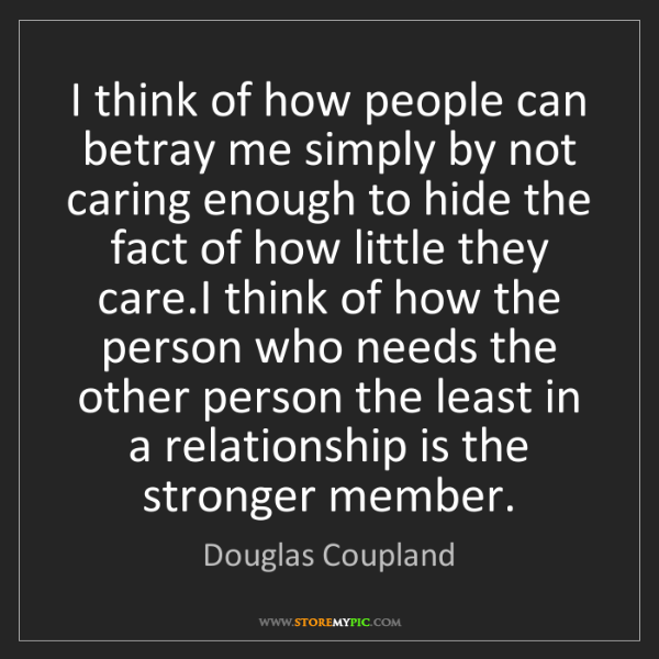 Douglas Coupland: I think of how people can betray me simply by not caring...