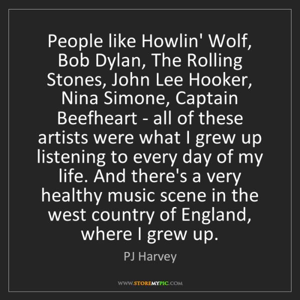 PJ Harvey: People like Howlin' Wolf, Bob Dylan, The Rolling Stones,...