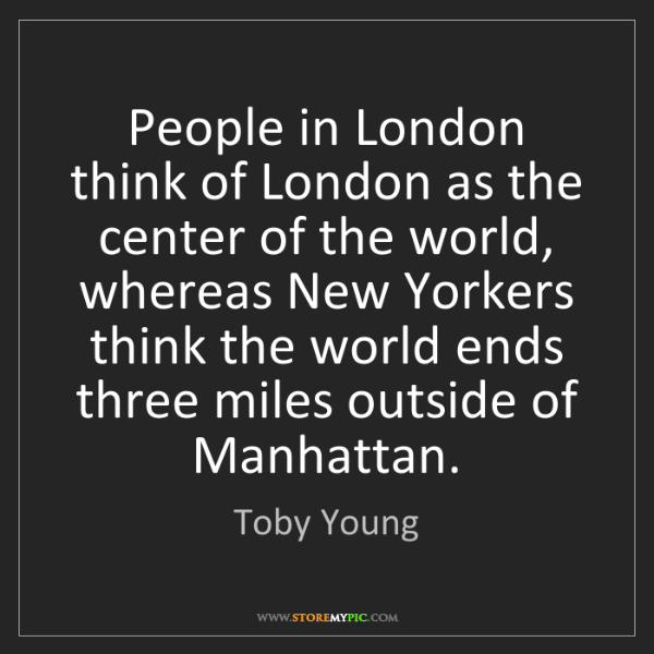 Toby Young: People in London think of London as the center of the...