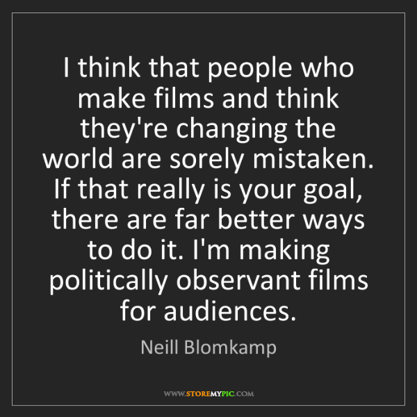 Neill Blomkamp: I think that people who make films and think they're...