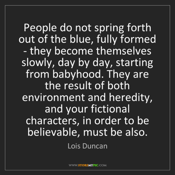 Lois Duncan: People do not spring forth out of the blue, fully formed...