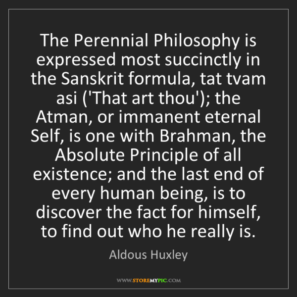 Aldous Huxley: The Perennial Philosophy is expressed most succinctly...