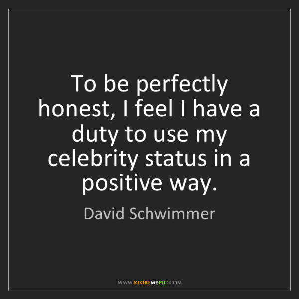 David Schwimmer: To be perfectly honest, I feel I have a duty to use my...