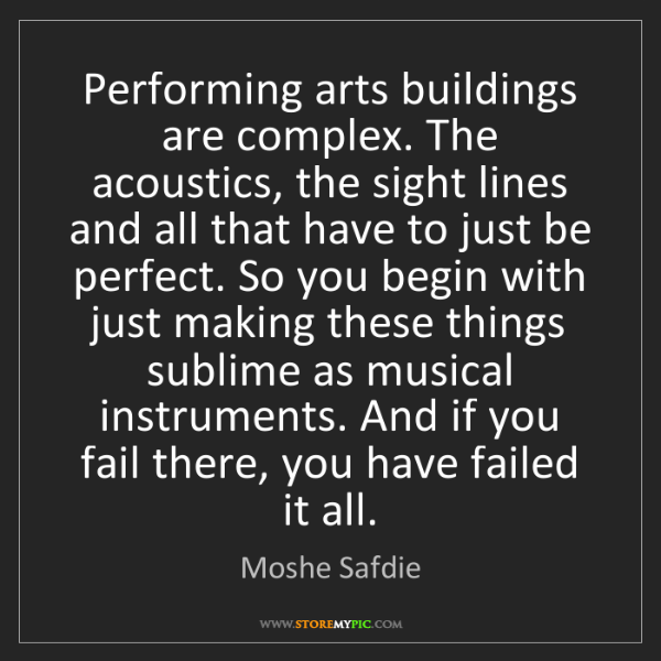 Moshe Safdie: Performing arts buildings are complex. The acoustics,...