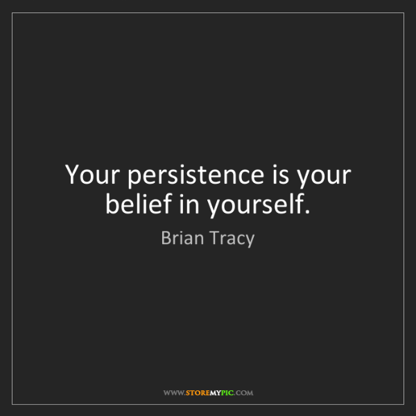 Brian Tracy: Your persistence is your belief in yourself.