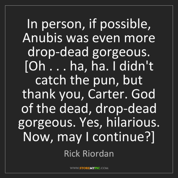Rick Riordan: In person, if possible, Anubis was even more drop-dead...