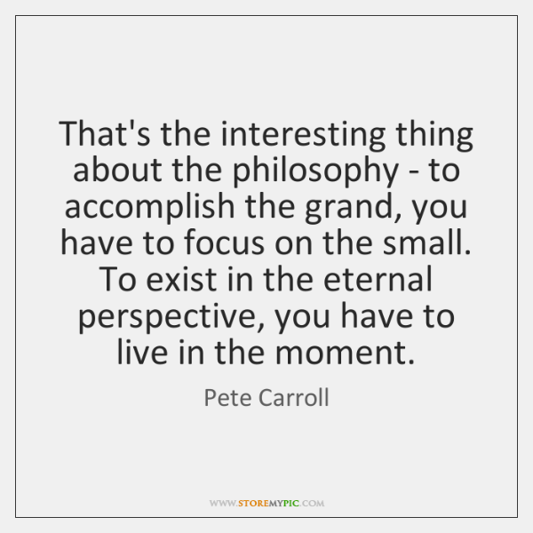 That's the interesting thing about the philosophy - to accomplish the grand, ...