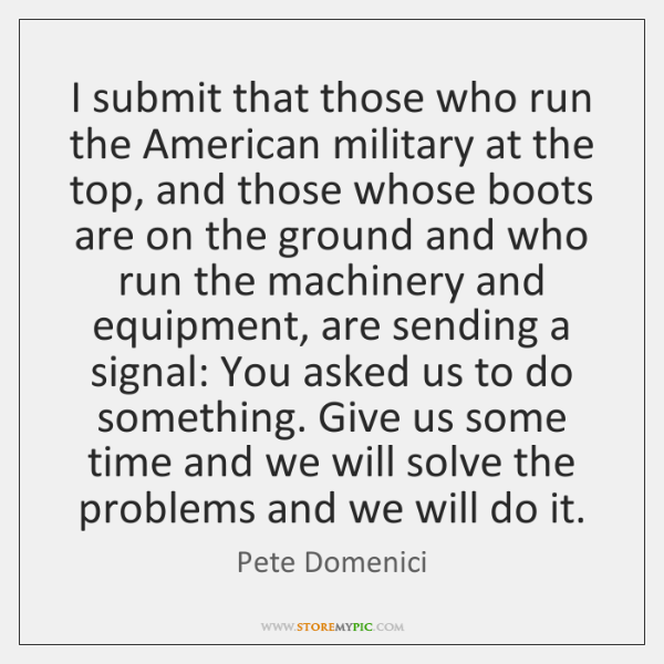 I submit that those who run the American military at the top, ...