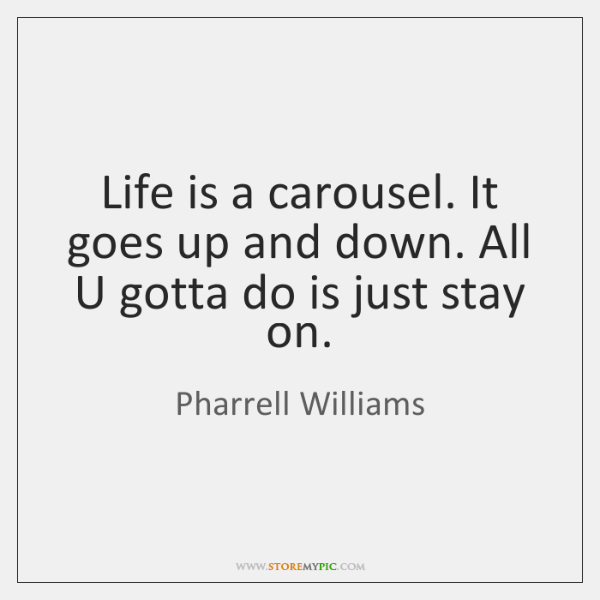 Life is a carousel. It goes up and down. All U gotta ...