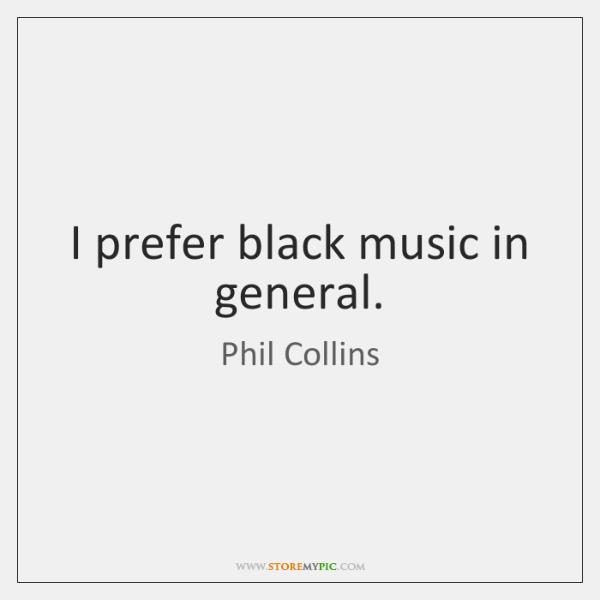 I prefer black music in general.