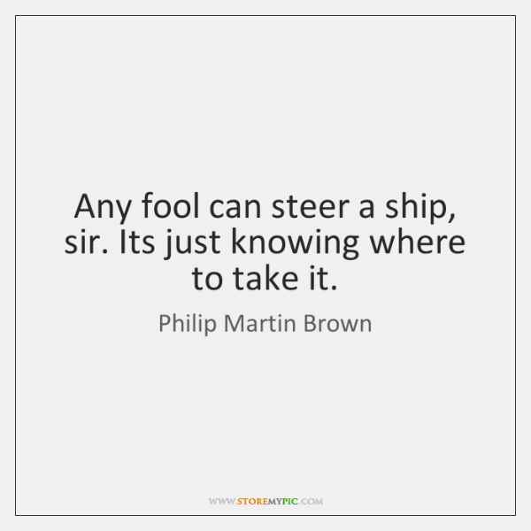 Any fool can steer a ship, sir. Its just knowing where to ...