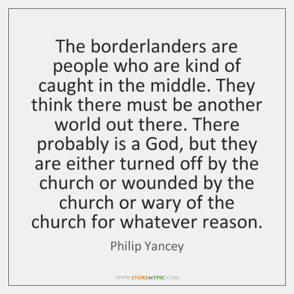The borderlanders are people who are kind of caught in the middle. ...