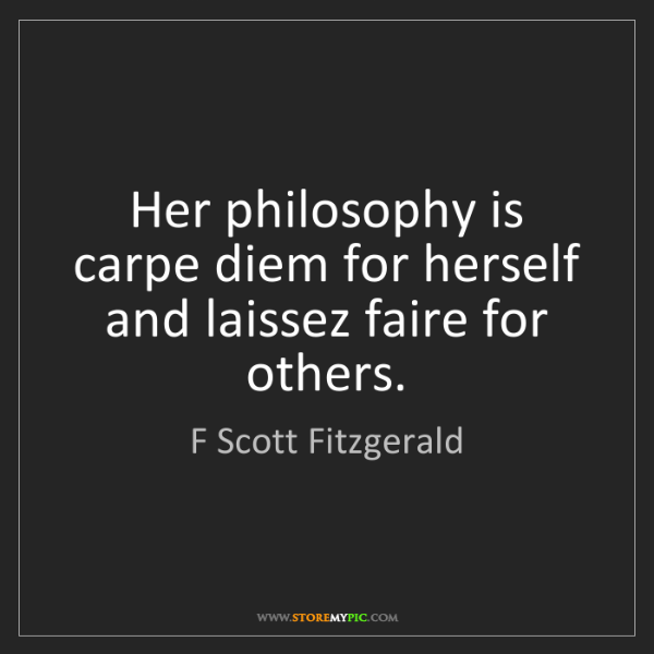 F Scott Fitzgerald: Her philosophy is carpe diem for herself and laissez...