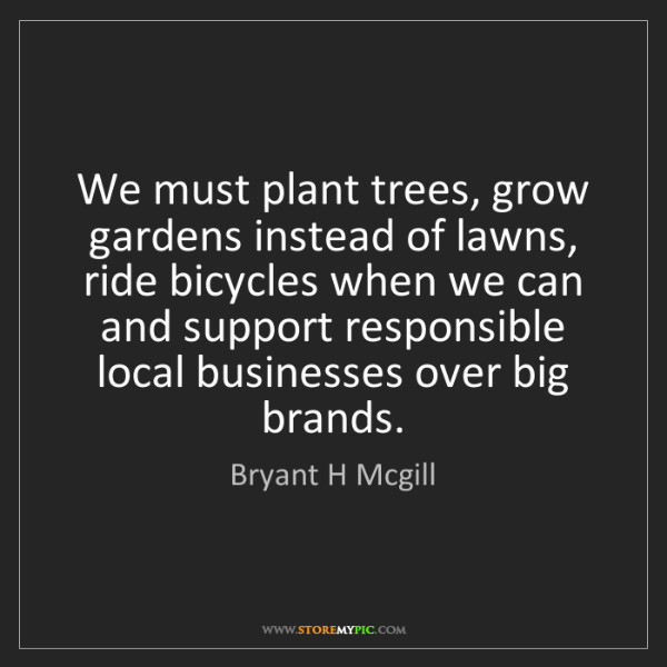 Bryant H Mcgill: We must plant trees, grow gardens instead of lawns, ride...