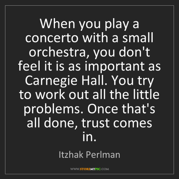 Itzhak Perlman: When you play a concerto with a small orchestra, you...