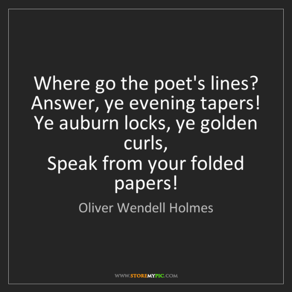 Oliver Wendell Holmes: Where go the poet's lines?   Answer, ye evening tapers!...