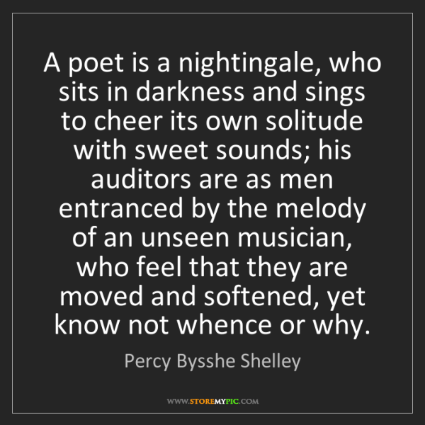 Percy Bysshe Shelley: A poet is a nightingale, who sits in darkness and sings...