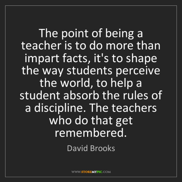 David Brooks: The point of being a teacher is to do more than impart...
