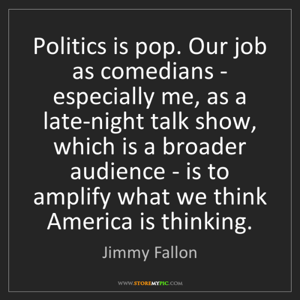 Jimmy Fallon: Politics is pop. Our job as comedians - especially me,...