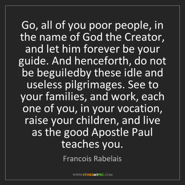 Francois Rabelais: Go, all of you poor people, in the name of God the Creator,...