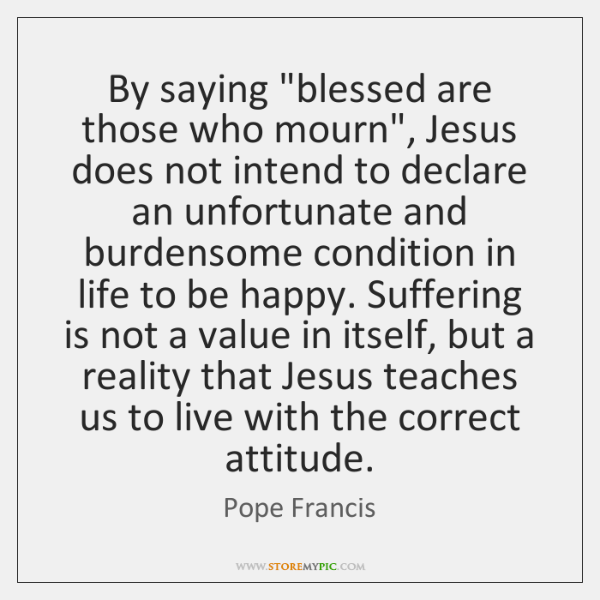 """By saying """"blessed are those who mourn"""", Jesus does not intend to ..."""