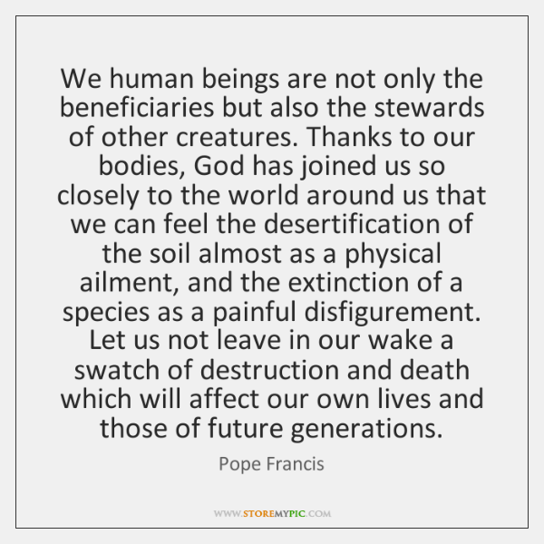 We human beings are not only the beneficiaries but also the stewards ...